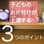 子どものお片付けが上達する3つのポイント(机・部屋)